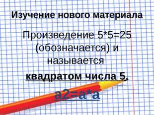 Изучение нового материала Произведение 5*5=25 (обозначается) и называется ква