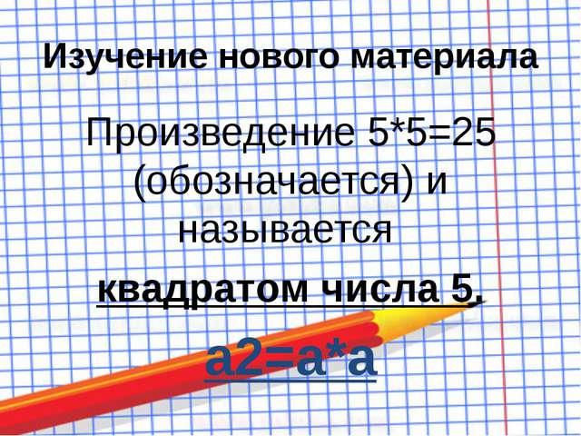 Изучение нового материала Произведение 5*5=25 (обозначается) и называется ква...
