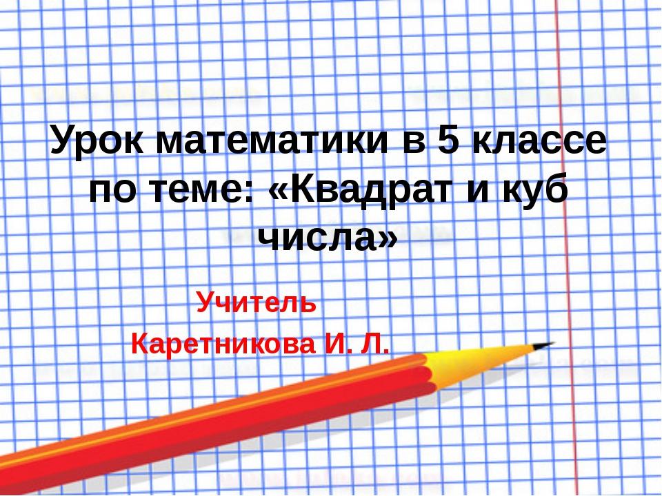 Урок математики в 5 классе по теме: «Квадрат и куб числа» Учитель Каретникова...