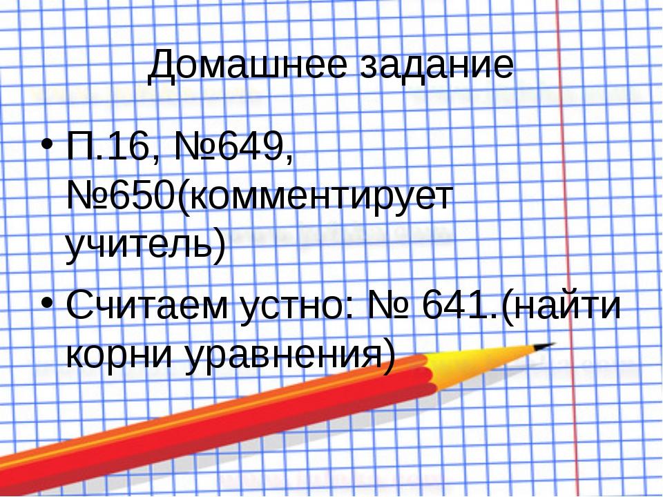 Домашнее задание П.16, №649, №650(комментирует учитель) Считаем устно: № 641....