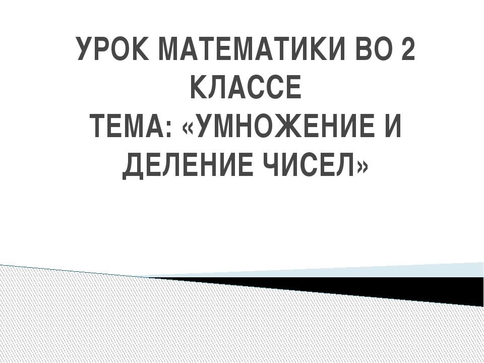 УРОК МАТЕМАТИКИ ВО 2 КЛАССЕ ТЕМА: «УМНОЖЕНИЕ И ДЕЛЕНИЕ ЧИСЕЛ»
