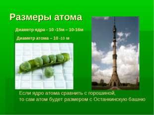 Размеры атома Диаметр ядра - 10 -15м – 10-16м Диаметр атома – 10 -10 м Если я