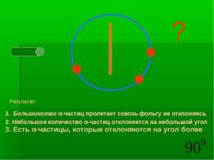 Результат: Большинство α-частиц пролетает сквозь фольгу не отклоняясь 2. Неб