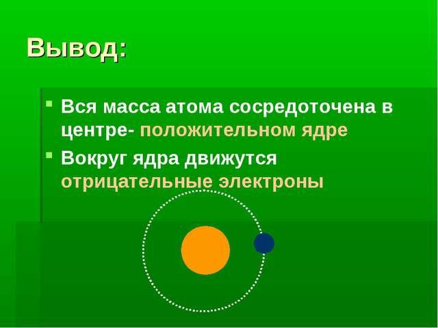 Вывод: Вся масса атома сосредоточена в центре- положительном ядре Вокруг ядра...