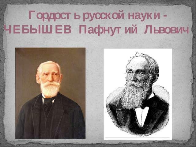 Гордость русской науки - ЧЕБЫШЕВ Пафнутий Львович