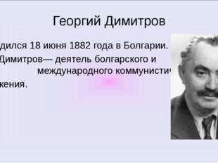 Георгий Димитров Родился 18 июня 1882 года в Болгарии. Г. Димитров— деятель б