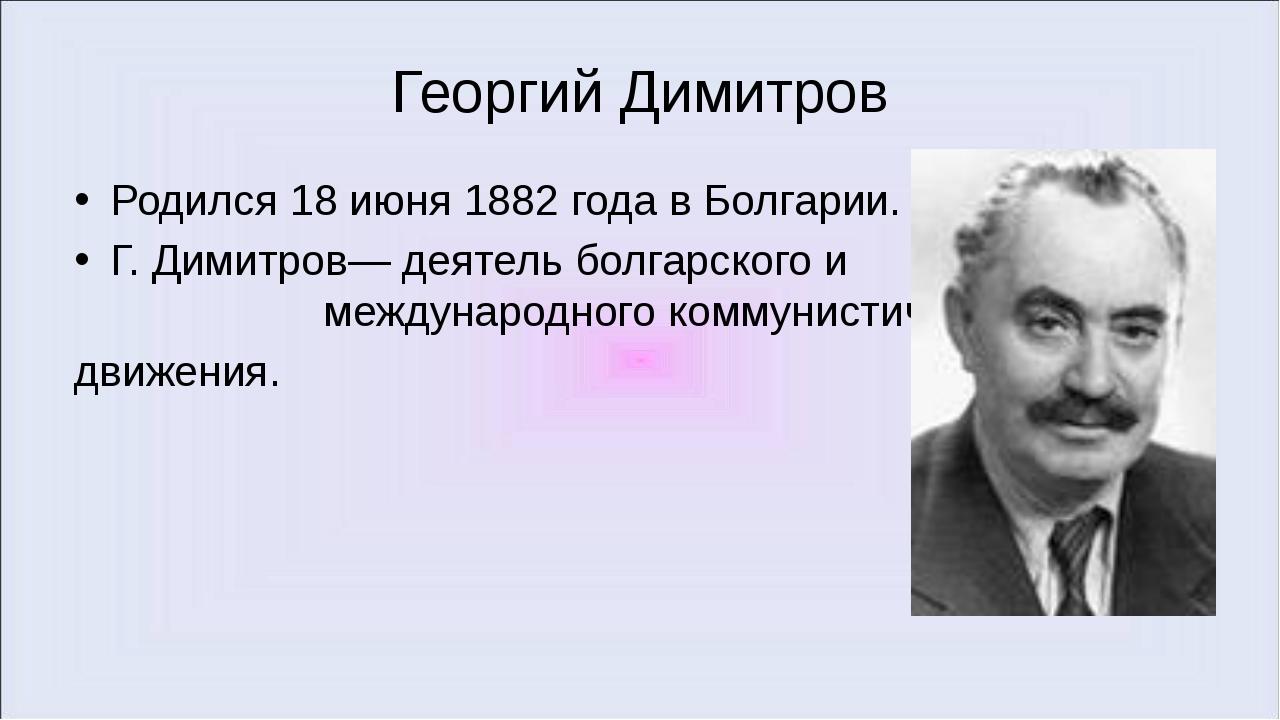 Георгий Димитров Родился 18 июня 1882 года в Болгарии. Г. Димитров— деятель б...
