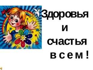 Здоровья и счастья в с е м !