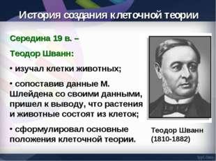 Середина 19 в. – Теодор Шванн: изучал клетки животных; сопоставив данные М. Ш