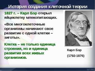 1827 г. – Карл Бэр открыл яйцеклетку млекопитающих. «Все многоклеточные орган