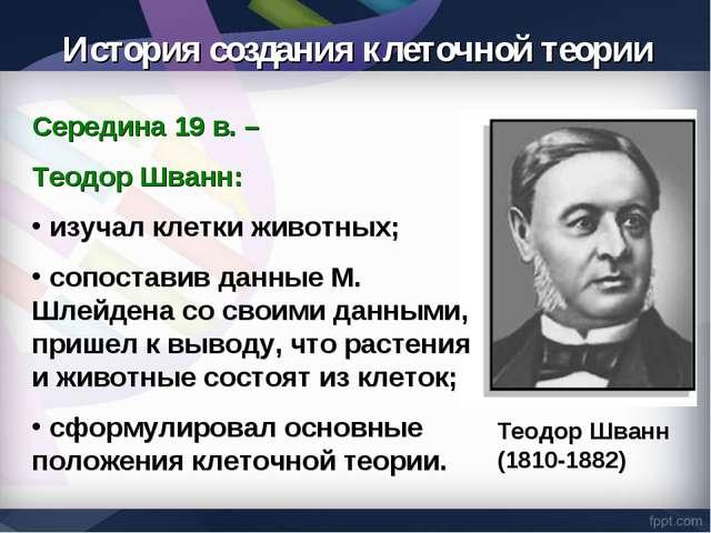 Середина 19 в. – Теодор Шванн: изучал клетки животных; сопоставив данные М. Ш...