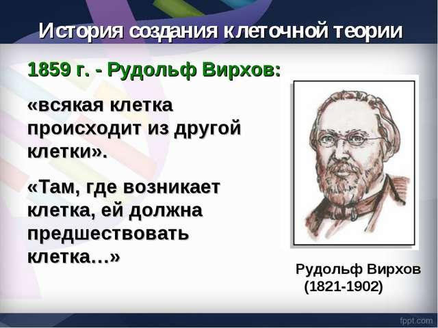 1859 г. - Рудольф Вирхов: «всякая клетка происходит из другой клетки». «Там,...