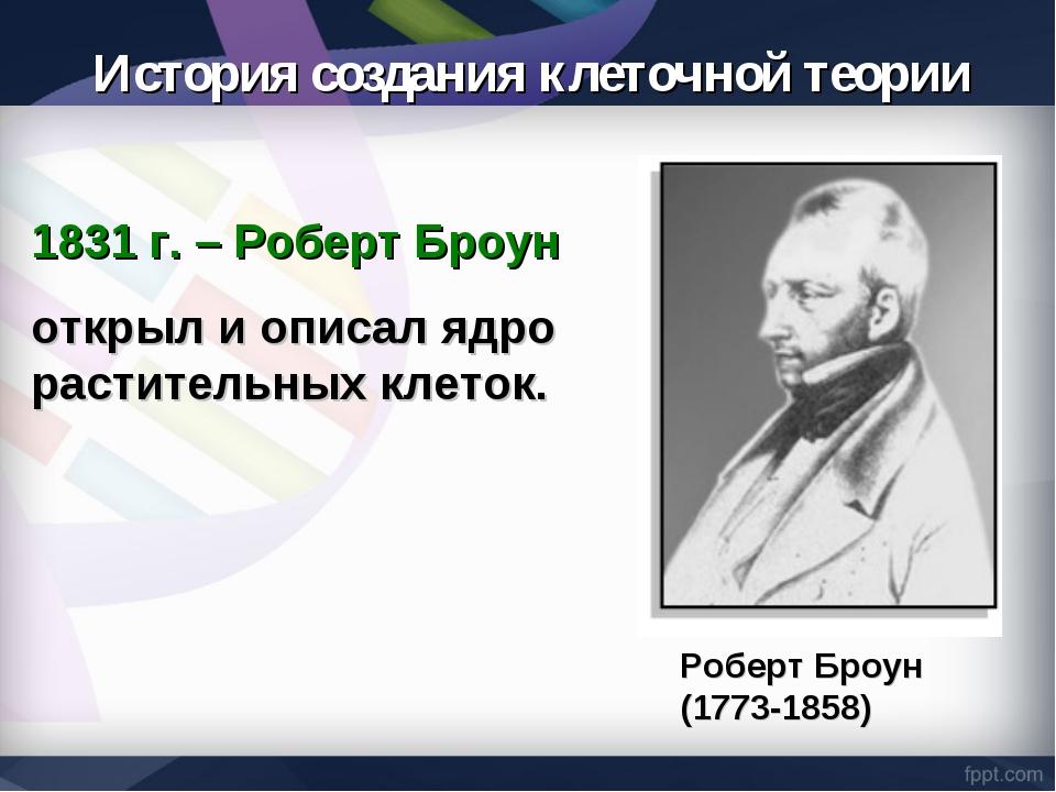 1831 г. – Роберт Броун открыл и описал ядро растительных клеток. Роберт Броун...