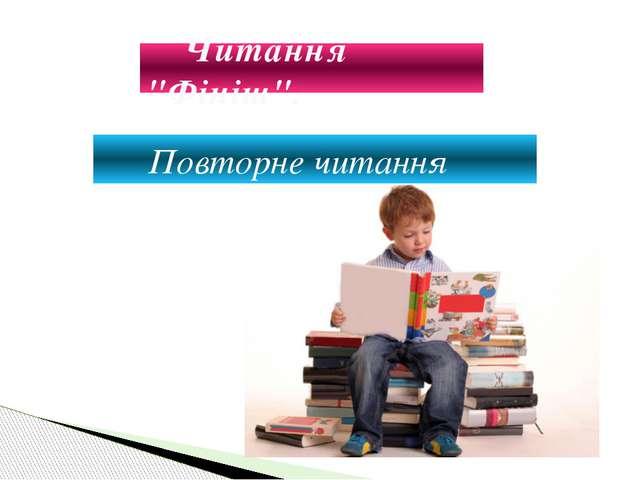 """Читання """"Фініш"""".  Повторне читання"""