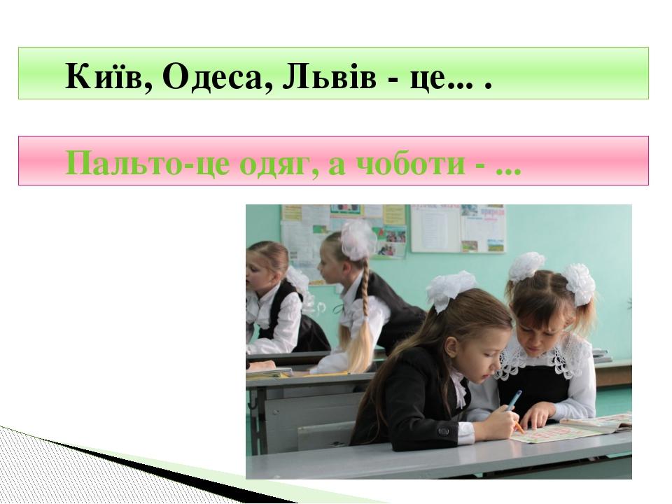 Київ, Одеса, Львів - це... . Пальто-це одяг, а чоботи - ...