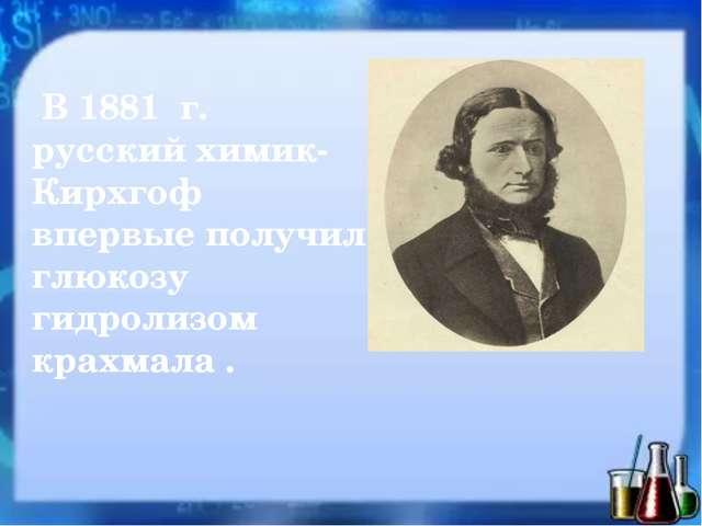 В 1881 г. русский химик- Кирхгоф впервые получил глюкозу гидролизом крахмала .