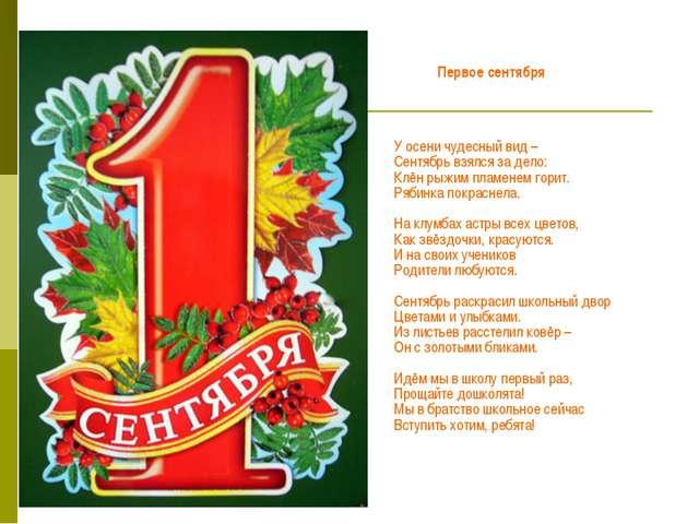 Первое сентября У осени чудесный вид – Сентябрь взялся за дело: Клён рыжим...