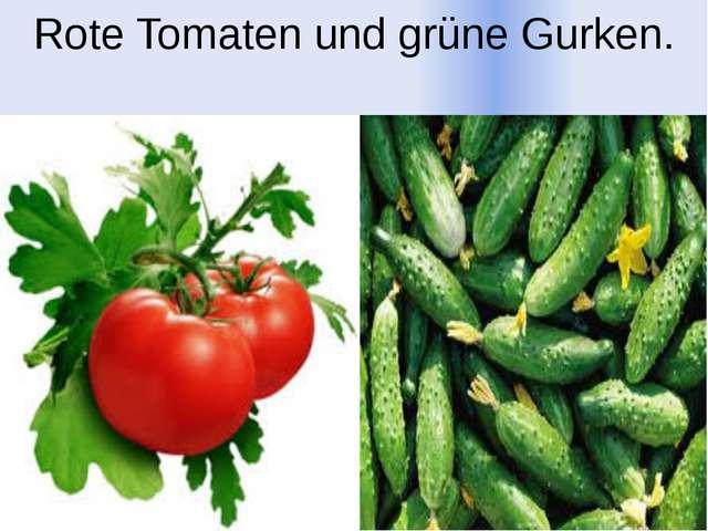 Rote Tomaten und grüne Gurken.