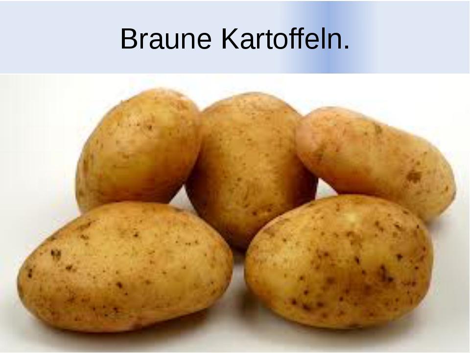 Braune Kartoffeln.