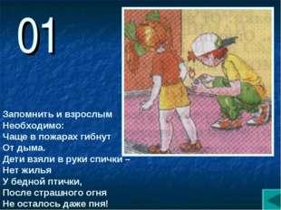 01 Запомнить и взрослым Необходимо: Чаще в пожарах гибнут От дыма. Дети взяли