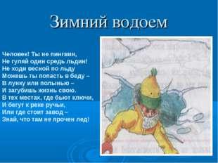 Зимний водоем Человек! Ты не пингвин, Не гуляй один средь льдин! Не ходи весн