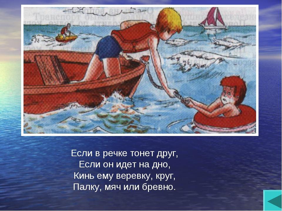 Если в речке тонет друг, Если он идет на дно, Кинь ему веревку, круг, Палку,...