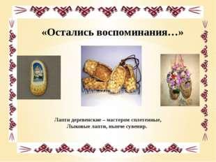 «Остались воспоминания…» Лапти деревенские – мастером сплетенные, Лыковые лап
