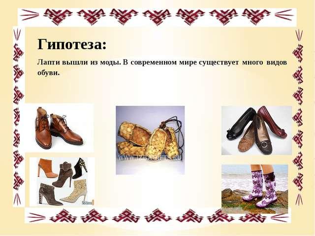 Гипотеза: Лапти вышли из моды. В современном мире существует много видов обуви.