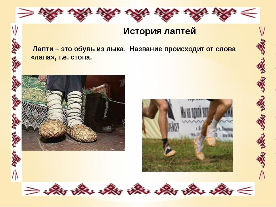 История лаптей Лапти – это обувь из лыка. Название происходит от слова «лапа...