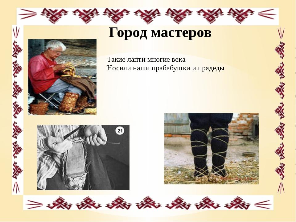 Город мастеров Такие лапти многие века Носили наши прабабушки и прадеды