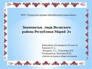 Знаменитые люди Волжского района Республики Марий Эл МОУ «Помарская средняя о