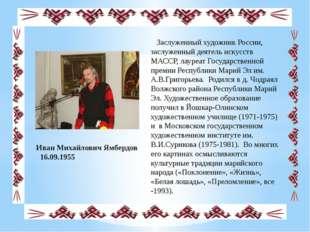 Иван Михайлович Ямбердов 16.09.1955 Заслуженный художник России, заслуженный