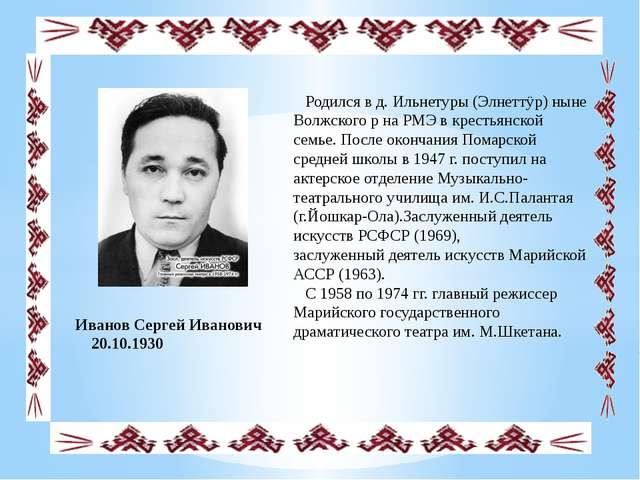 Иванов Сергей Иванович 20.10.1930 Родился в д. Ильнетуры (Элнеттÿр) ныне Вол...