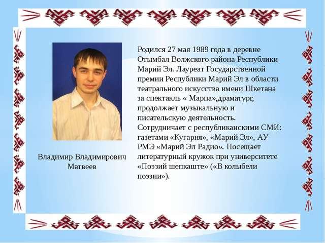 Владимир Владимирович Матвеев Родился 27 мая 1989 года в деревне Отымбал Вол...