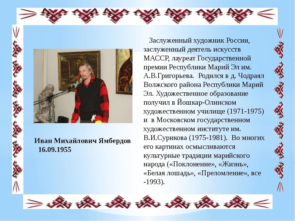 Иван Михайлович Ямбердов 16.09.1955 Заслуженный художник России, заслуженный...