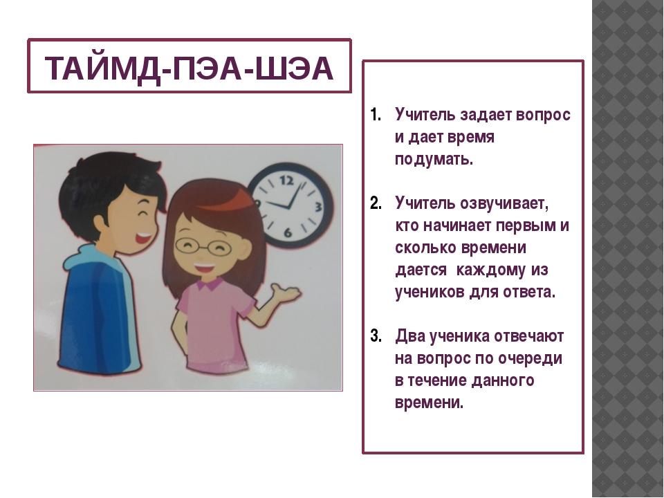 ТАЙМД-ПЭА-ШЭА Учитель задает вопрос и дает время подумать. Учитель озвучивает...