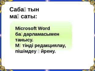 Сабақтын мақсаты: Microsoft Word бағдарламасымен танысу. Мәтінді редакциялау