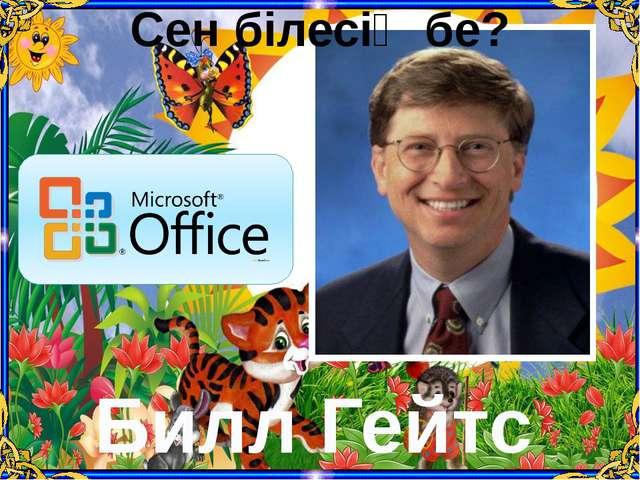 Сен білесің бе? Билл Гейтс