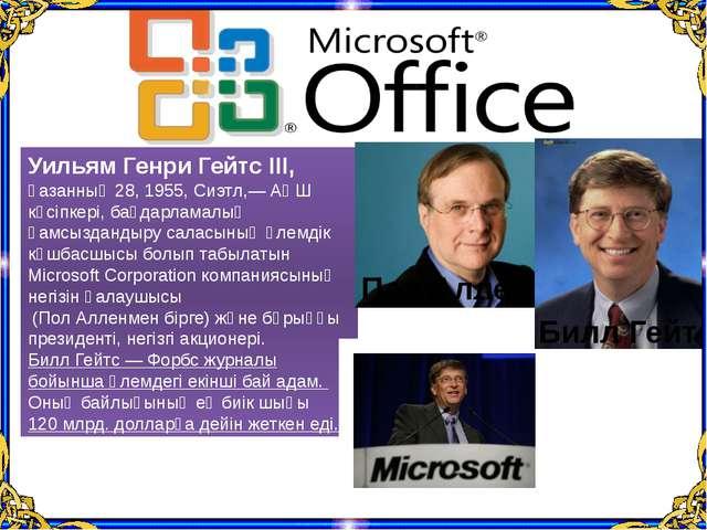 Уильям Генри Гейтс III, қазанның 28, 1955, Сиэтл,— АҚШ кәсіпкері, бағдарламал...