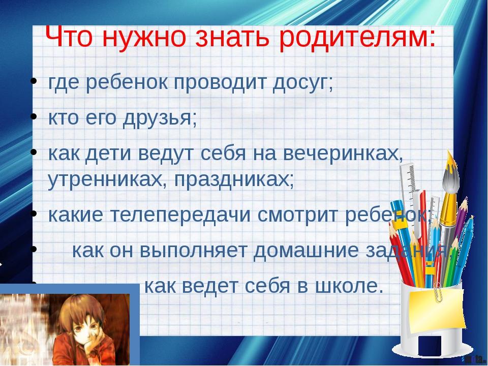 Что нужно знать родителям: где ребенок проводит досуг; кто его друзья; как де...