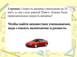2 группа: Скорость машины уменьшили на 35 км/ч, и она стала равной 55км/ч. Ка