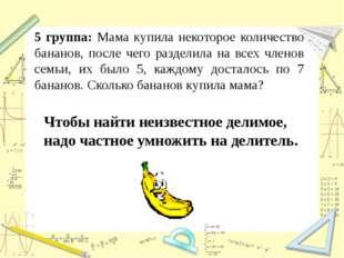 5 группа: Мама купила некоторое количество бананов, после чего разделила на в