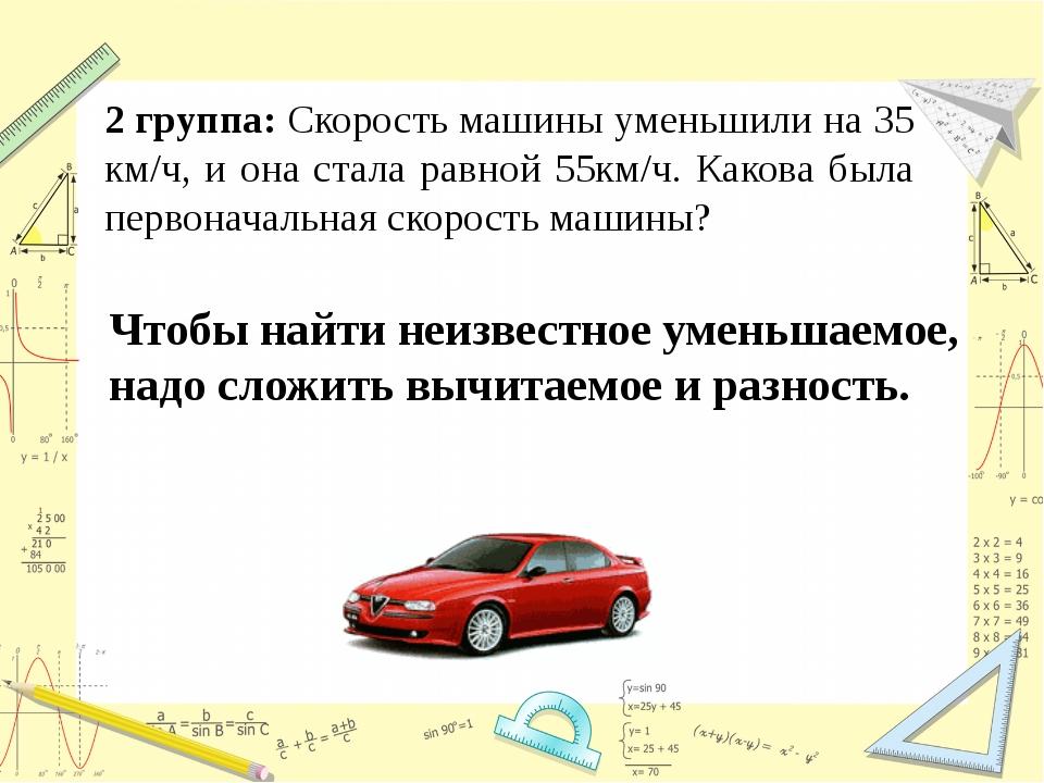 2 группа: Скорость машины уменьшили на 35 км/ч, и она стала равной 55км/ч. Ка...
