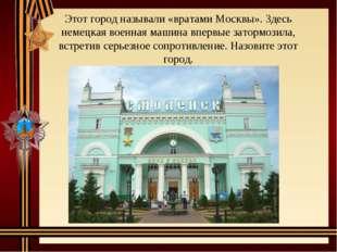 Этот город называли «вратами Москвы». Здесь немецкая военная машина впервые з