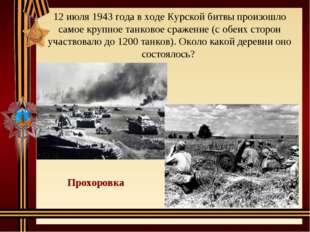 12 июля 1943 года в ходе Курской битвы произошло самое крупное танковое сраже