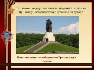 Вкакомгородепоставленпамятниксоветскомувоину-освободителю