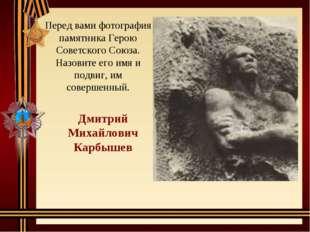 Перед вами фотография памятника Герою Советского Союза. Назовите его имя и по