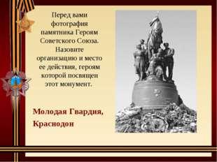 Перед вами фотография памятника Героям Советского Союза. Назовите организацию