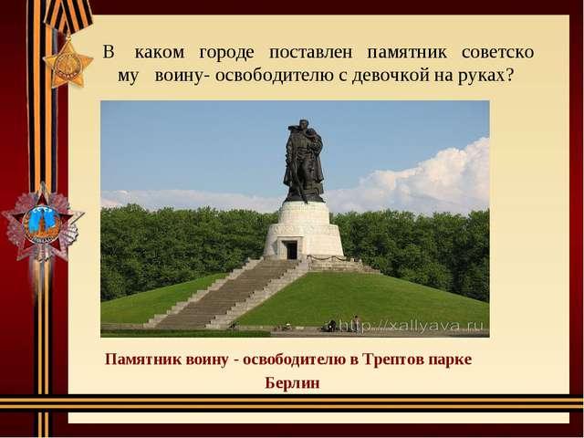 Вкакомгородепоставленпамятниксоветскомувоину-освободителю...