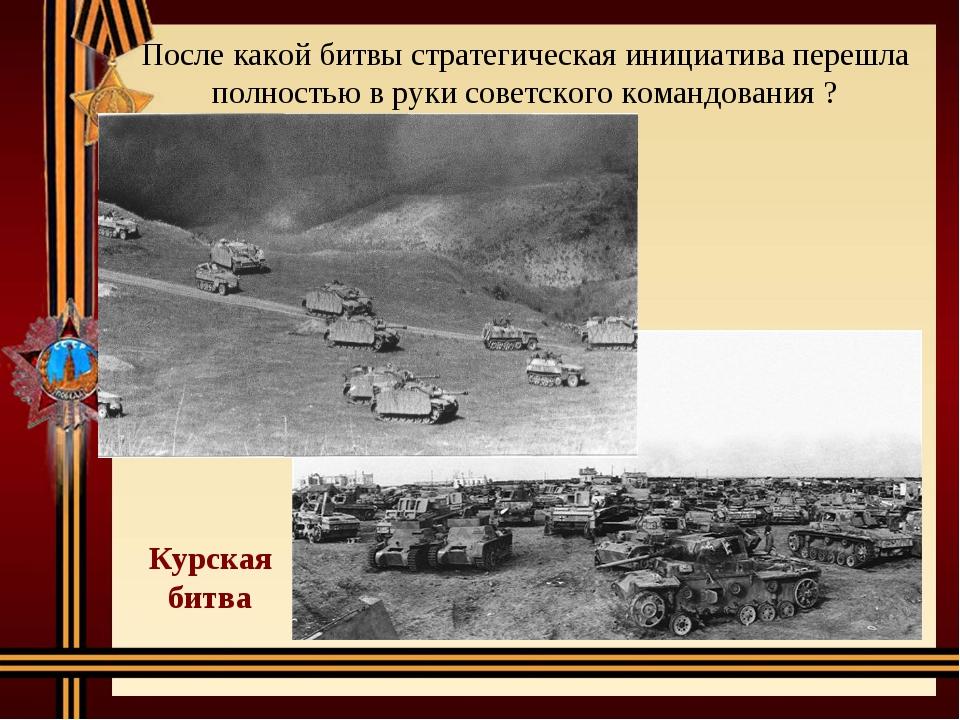 После какой битвы стратегическая инициатива перешла полностью в руки советско...